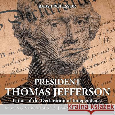 President Thomas Jefferson: Father of the Declaration of Independence - Us History for Kids 3rd Grade Children's American History Baby Professor   9781541912960