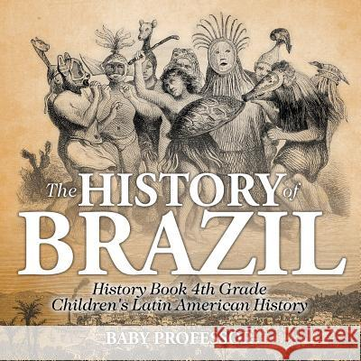 The History of Brazil - History Book 4th Grade Children's Latin American History Baby Professor   9781541913387