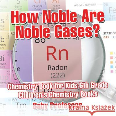 How Noble Are Noble Gases? Chemistry Book for Kids 6th Grade Children's Chemistry Books Baby Professor   9781541913684