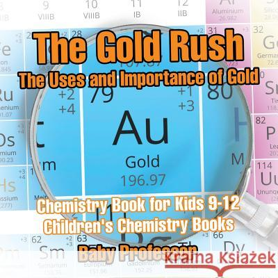 The Gold Rush: The Uses and Importance of Gold - Chemistry Book for Kids 9-12 Children's Chemistry Books Baby Professor   9781541913707