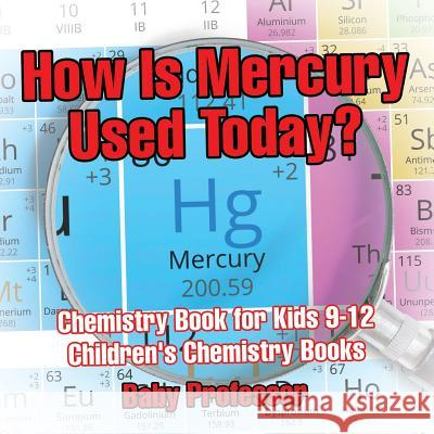 How Is Mercury Used Today? Chemistry Book for Kids 9-12 Children's Chemistry Books Baby Professor   9781541913714
