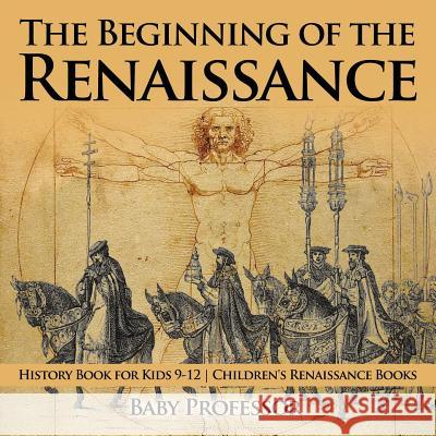 The Beginning of the Renaissance - History Book for Kids 9-12 Children's Renaissance Books Baby Professor   9781541914124