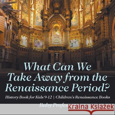 What Can We Take Away from the Renaissance Period? History Book for Kids 9-12 Children's Renaissance Books Baby Professor   9781541914131