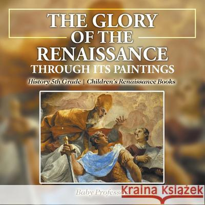 The Glory of the Renaissance Through Its Paintings: History 5th Grade Children's Renaissance Books Baby Professor   9781541914148