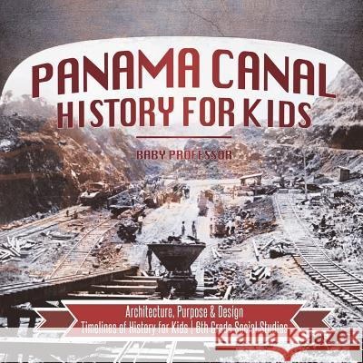 Panama Canal History for Kids - Architecture, Purpose & Design Timelines of History for Kids 6th Grade Social Studies Baby Professor 9781541917910