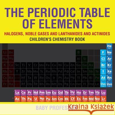 The Periodic Table of Elements - Halogens, Noble Gases and Lanthanides and Actinides Children's Chemistry Book Baby Professor   9781541939936
