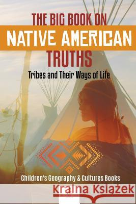 The Big Book on Native American Truths: Tribes and Their Ways of Life - Children's Geography & Cultures Books Baby Professor 9781541968776