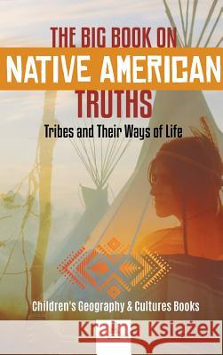 The Big Book on Native American Truths: Tribes and Their Ways of Life - Children's Geography & Cultures Books Baby Professor 9781541968813