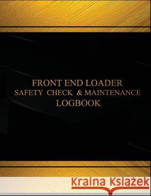 Front End Loader Safety Check and Maintenance Log (Black Cover, X-Large): Front End Loader Safety Check and Maintenance Logbook (Black Cover, X-Large) Centurion Logbooks 9781542332392
