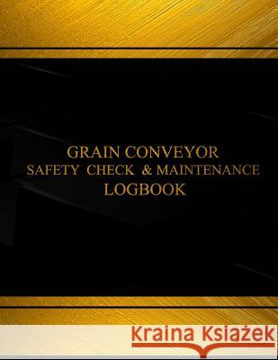 Grain Conveyor Safety Check and Maintenance Log (Black Cover, X-Large): Grain Conveyor Safety Check and Maintenance Logbook (Black Cover, X-Large) Centurion Logbooks 9781542332507