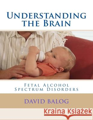 Understanding the Brain: Fetal Alcohol Spectrum Disorders David Balog 9781542351935