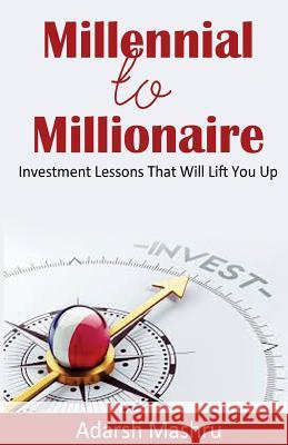 Millennial to Millionaire: Investment Lessons That Will Lift You Up Adarsh Mashru 9781542406710