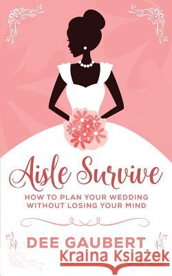 Aisle Survive: : How to Plan Your Wedding Without Losing Your Mind Dee Gaubert 9781542428798