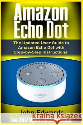 Amazon Echo Dot: The Updated User Guide to Amazon Echo Dot with Step-By-Step Instructions (Amazon Echo, Amazon Echo Guide, User Manual, John Edwards 9781542462334