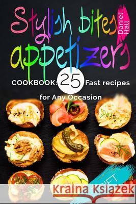 Stylish Bites - Appetizers.Cookbook: 25 Fast Recipes for Any Occasion. Daniel Hall 9781542483247