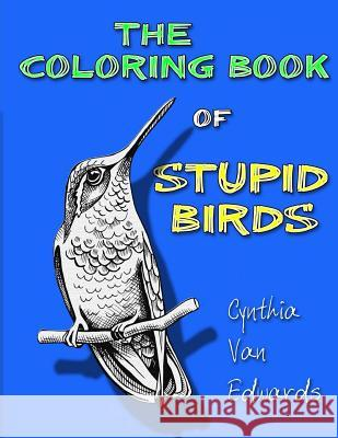 The Coloring Book of Stupid Birds: A Coloring Book Filled with Birds Doing the Stupid Things They Do Cynthia Van Edwards 9781542487672