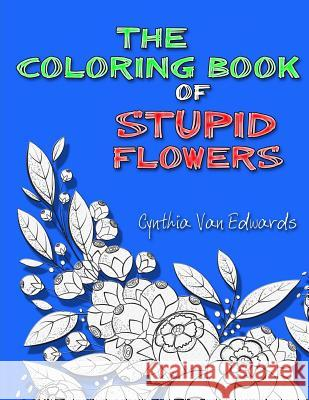 The Coloring Book of Stupid Flowers: A Coloring Book Full of Flowers and the Stupid Things They Do! Cynthia Van Edwards Adult Coloring Book Designs Stupid Flowers 9781542500784
