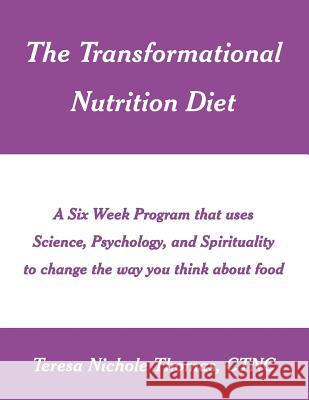 The Transformational Nutrition Diet: A Six Week Program That Uses Science, Psychology, and Spirituality to Change the Way You Think about Food Teresa Nichole Thomas 9781542508995
