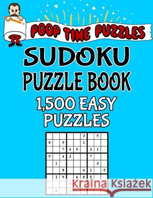 Poop Time Puzzles Sudoku Puzzle Book, 1,500 Easy Puzzles: Work Them Out with a Pencil, You'll Feel So Satisfied When You're Finished Poop Time Puzzles 9781542526104