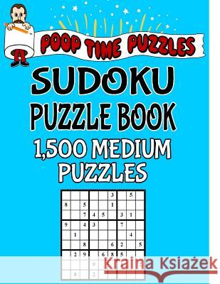 Poop Time Puzzles Sudoku Puzzle Book, 1,500 Medium Puzzles: Work Them Out with a Pencil, You'll Feel So Satisfied When You're Finished Poop Time Puzzles 9781542526241