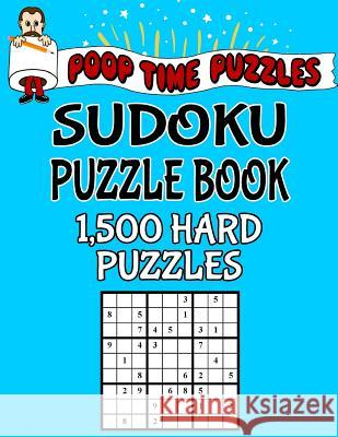 Poop Time Puzzles Sudoku Puzzle Book, 1,500 Hard Puzzles: Work Them Out with a Pencil, You'll Feel So Satisfied When You're Finished Poop Time Puzzles 9781542526395