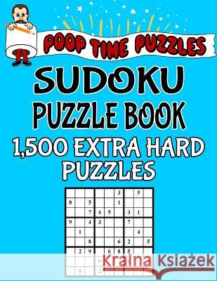Poop Time Puzzles Sudoku Puzzle Book, 1,500 Extra Hard Puzzles: Work Them Out with a Pencil, You'll Feel So Satisfied When You're Finished Poop Time Puzzles 9781542526593