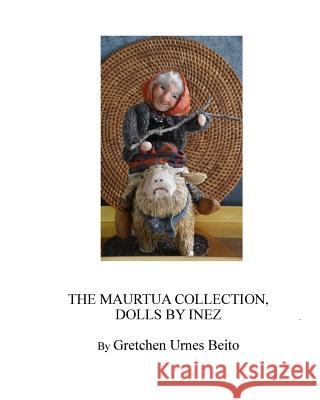 Dolls by Inez Mostue, the Maurtua Collection: How and Why Inez Creates Dolls Gretchen Urnes Beito 9781542562164
