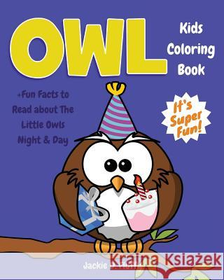 Owl Kids Coloring Book +fun Facts to Read about the Little Owls Night & Day: Children Activity Book for Boys & Girls Age 3-8, with 30 Fun Colouring Pa Jackie D. Fluffy 9781542571692