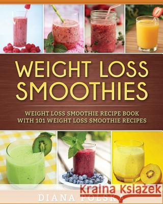 Weight Loss Smoothies: Weight Loss Smoothie Recipe Book with 101 Weight Loss Smoothie Recipes Diana Polska 9781542602235