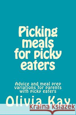 Picking Meals for Picky Eaters: Advice and Meal Prep Variations for Parents with Picky Eaters Olivia Kay 9781542603881