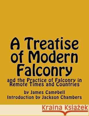 A Treatise of Modern Falconry: And the Practice of Falconry in Remote Times and Countries James Campbell Jackson Chambers 9781542627184