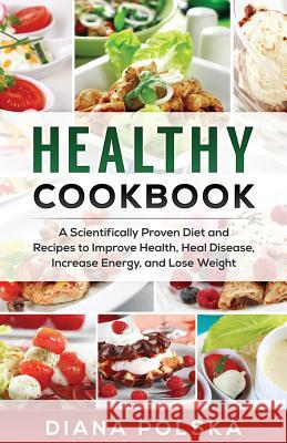 Healthy Cookbook: A Scientifically Proven Diet and Recipes to Improve Health, Heal Disease, Increase Energy, and Lose Weight Diana Polska 9781542655934
