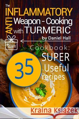 The Anti-Inflammatory Weapon - Cooking with Turmeric.(Full Color) Daniel Hall 9781542731652