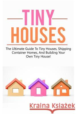 Tiny Houses: The Ultimate Guide to Tiny Houses, Shipping Container Homes, and Building Your Own Tiny House! Damon Jones 9781542741460
