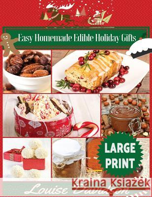 Easy Homemade Edible Holiday Gifts ***Large Print Edition***: Homemade Gifts in Jars, Candies, Bars, Sauces, Syrups, Breads, Nuts, Liqueurs and More Louise Davidson 9781542812900 Createspace Independent Publishing Platform