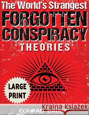 The World's Strangest Forgotten Conspiracy Theories ***Large Print Edition*** Conrad Bauer 9781542815567