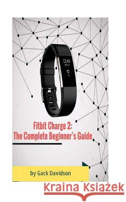 Fitbit Charge 2: The Complete Beginner's Guide Gack Davidson 9781542824538