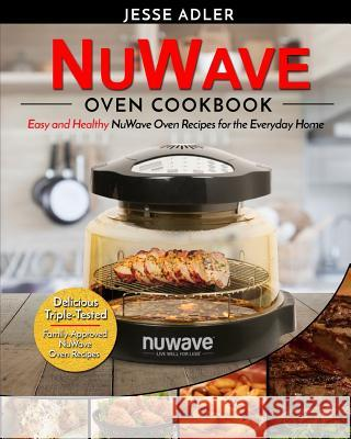 Nuwave Oven Cookbook: Easy & Healthy Nuwave Oven Recipes for the Everyday Home - Delicious Triple-Tested, Family-Approved Nuwave Oven Recipe Jesse Adler 9781542833448