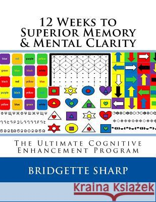 12 Weeks to Superior Memory & Mental Clarity: The Ultimate Cognitive Enhancement Program Bridgette Sharp 9781542836364