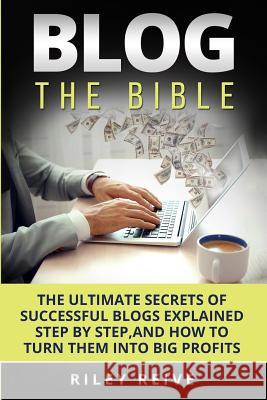 Blog: The Bible: The Ultimate Secrets of Successful Blogs Explained Step by Step, and How to Turn Them Into Big Profits Riley Reive 9781542846189