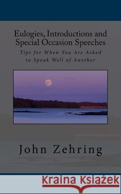 Eulogies, Introductions and Special Occasion Speeches: Tips for When You Are Asked to Speak Well of Another John Zehring 9781542850193