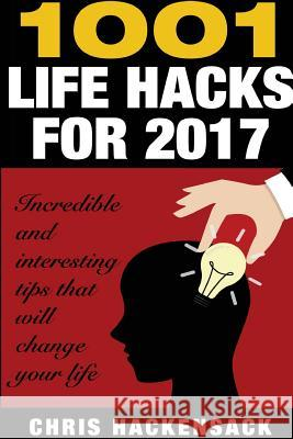 1001 Lifehacks for 2017: Incredible and Interesting Things That Will Change Your Life Chris Hackensack 9781542852180
