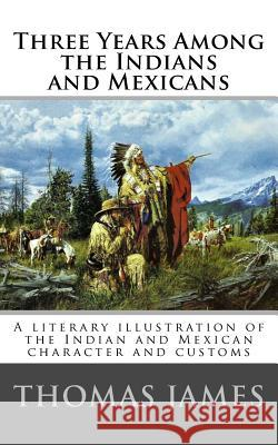 Three Years Among the Indians and Mexicans: By Gen. Thomas James (1846) Thomas James 9781542858670