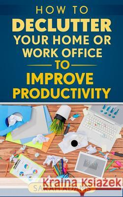 How to Declutter Your Home or Work Office to Improve Productivity Sarah Adams 9781542859745