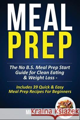Meal Prep: The No B.S. Meal Prep Start Guide for Clean Eating & Weight Loss - Includes 39 Quick & Easy Meal Prep Recipes for Begi Mike Lorenzo 9781542867900