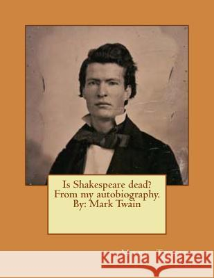 Is Shakespeare Dead? from My Autobiography. by: Mark Twain Twain Mark 9781542869270 Createspace Independent Publishing Platform