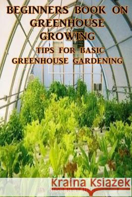 Beginners Book on Greenhouse Growing: Tips for Basic Greenhouse Gardening Beverly Hill 9781542869843