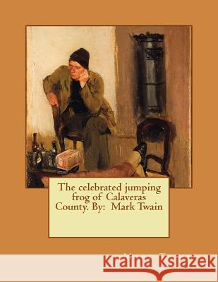 The Celebrated Jumping Frog of Calaveras County. by: Mark Twain Twain Mark 9781542870016 Createspace Independent Publishing Platform