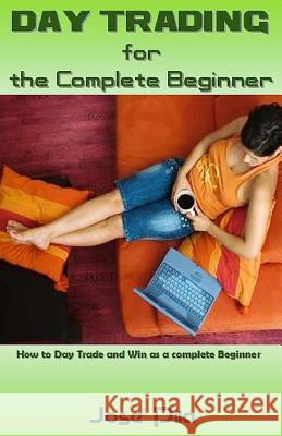 Day Trading for the Complete Beginner: How to Day Trade and Win as a Complete Beginner Jose Pila 9781542874243