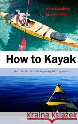 How to Kayak: An Introduction to Kayaking for Beginners Kenneth Martin 9781542874847